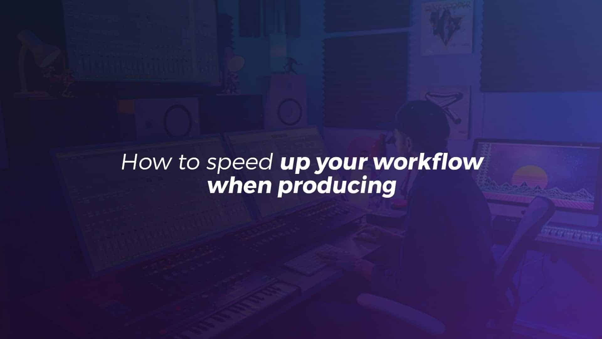 speed up your workflow when producing